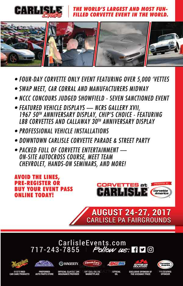 Corvettes at Carlisle, Carlisle, Pennsylvania. August 24-27, 2017. Adult Admission: Daily Thu.- Sat. $15 / Sun $10 / Event Pass $35, Gate Times: Thur: 10-6 , Fri-Sat: 7-6 , Sun: 7-3. The largest and most fun-filled Corvette event in the world, the annual Corvettes at Carlisle event features more than 5,000 Corvettes representing all generations of America's classic sports car. Corvette enthusiasm is contagious with participation in autocross, burnouts, and the parade through historic downtown Carlisle. The excitement continues with an incredible shopping experience, including a huge swap meet with a wide variety of vendors, an all-Corvette car corral, Manufacturers Midway and Installation Alley.