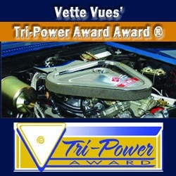 Vette Vues Magazine, Inc. Tri-Power Award's purpose is to honor the Corvette that has achieved the highest degree of originality, condition, and attention to detail. The Tri-Power Award is available at the Corvette Chevy Expos.