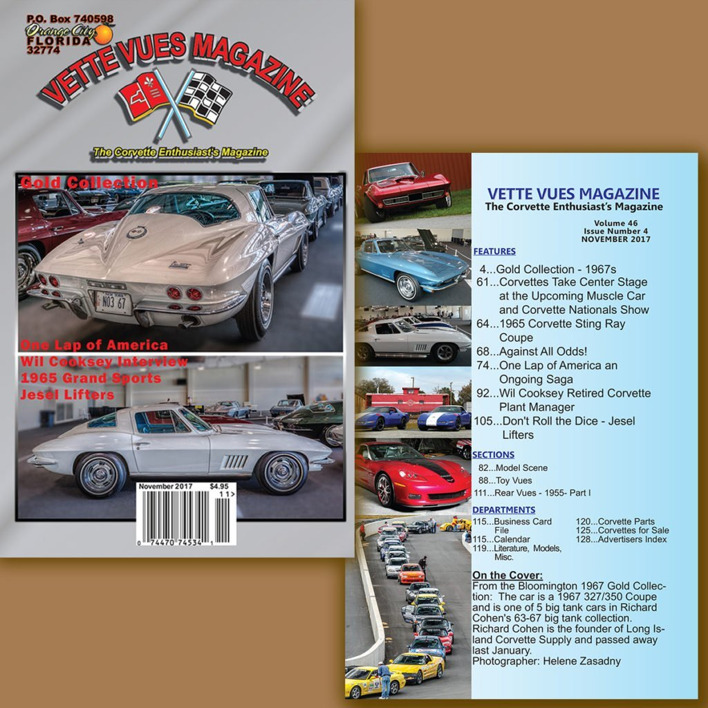 Corvette of the November 2017 Issue Vette Vues Magazine, Volume 46, Issue Number 4. On the Cover: From the Bloomington 1967 Gold Collection: The car is a 1967 327/350 Coupe and is one of 5 big tank cars in Richard Cohen's 63-67 big tank collection. Richard Cohen is the founder of Long Island Corvette Supply and passed away last January. Photographer: Helene Zasadny