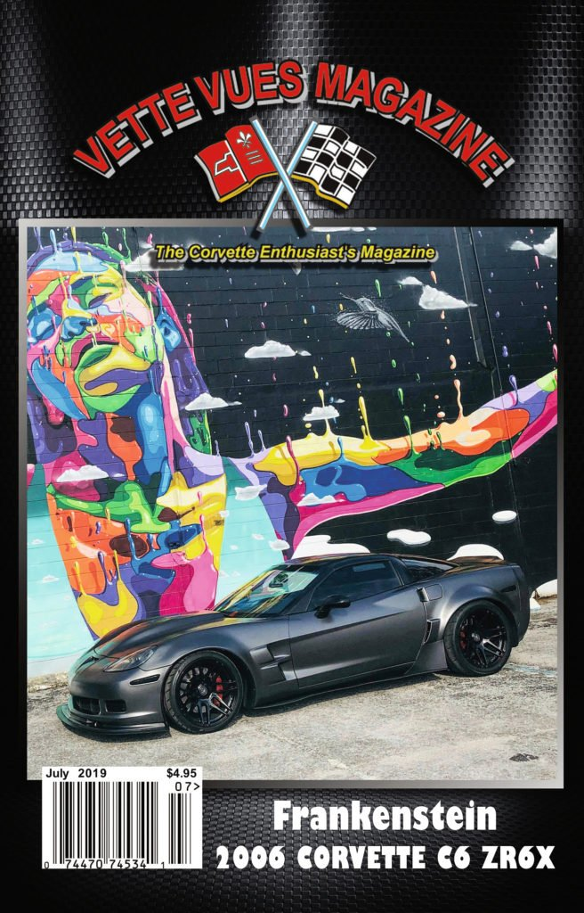 Vette Vues Magazine July 2019 Cover: Brian Mussnug's 6th generation Corvette is named Frankenstein, and it's full of upgrades.  Brian's goal for his car is to be something different that wows car enthusiasts, and he does all the work himself.  The LS2, 6.0-liter engine has been upgraded with a Z06 T-56, 6-speed transmission. The car currently has 436 rwhp at 6,200 rpm, but he intends to boost it to 700-750 rwhp with the installment of a supercharger.