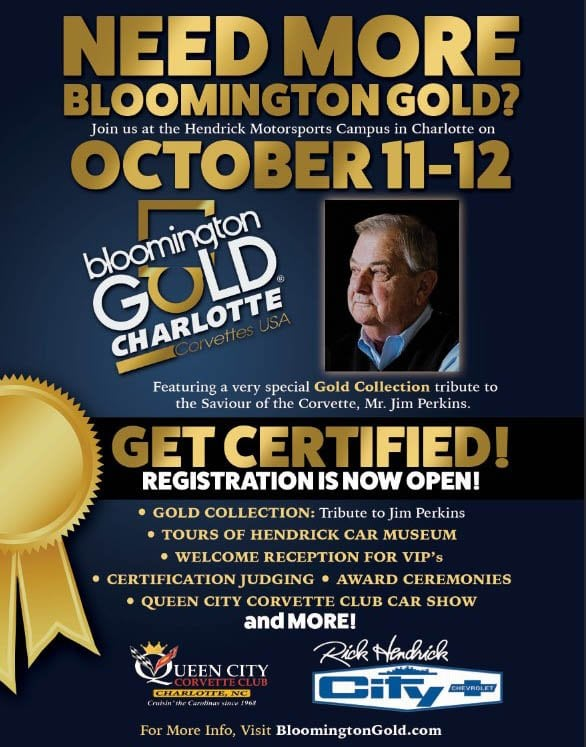 NC, Charlotte, October 11-12: Bloomington Gold Charlotte will be held at the Hendrick Motorsports Complex.  This limited edition version of Bloomington Gold and will be held during the All Chevy Charity Car Show. The Gold Collection will be a Special Tribute to Jim Perkins.  The event will have Certification available, Hendrick Museum Privat Tour, Seminars and vendors.  It opens Friday from 8:00 AM - 4:00 PM and Saturday from 8:00 AM - 3:00 PM.  Rick Hendrick is the presenting Sponsor.  For info, visit their website https://www.bloomingtongold.com/ or call309-888-4477.  Email info@bloomingtongold.com