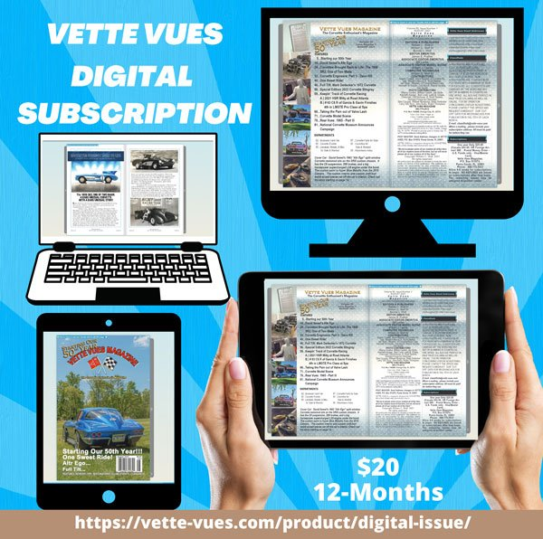 Subscribe Today to Vette Vues Magazine Digital Issues – One Year Membership. Starting with the April 2021 issue of Vette Vues Magazine we will be offering one-year digital membership. We will be putting up back issues as well as adding issues as they come out. You will have access to all the issues during that year. The Vette Vues Magazine flipbook can be view on a desktop, laptop, or tablet.